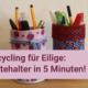 Upcycling für Eilige: Stiftehalter in 5 Min.